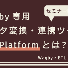 Wagby遷移用データ変換・連携ツール ETL Platformとは?